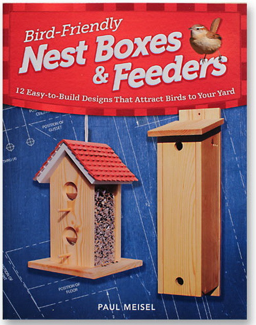 Bird-Friendly Nest Boxes and Feeders 12 Easy-To-Build Designs that Attract Birds to Your Yard