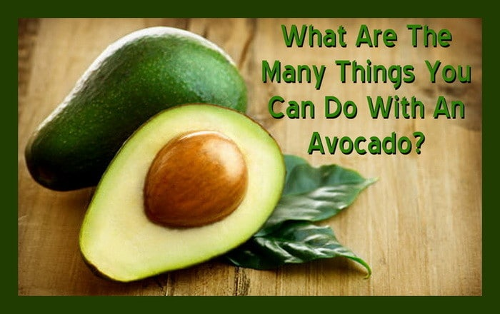 What Are The Many Things You Can Do With An Avocado