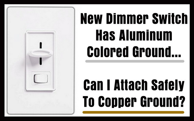 New Dimmer Switch Has Aluminum Ground - Can I Attach To Copper ...