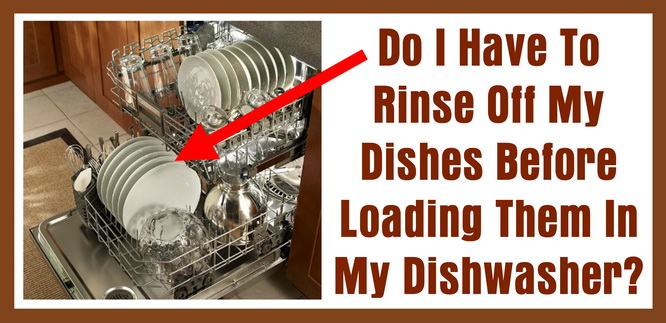 Do I Have To Rinse Off My Dishes Before Loading Them In My Dishwasher