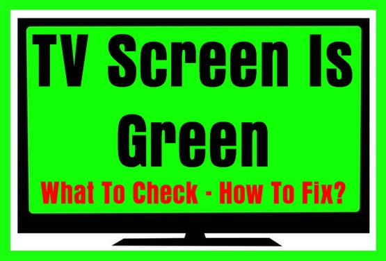 TV Screen Is Green - What To Check - How To Fix