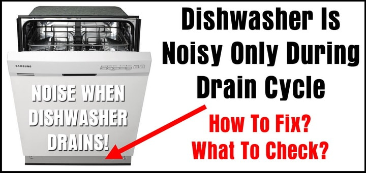 Dishwasher Is Noisy During Drain Cycle - What To Check?