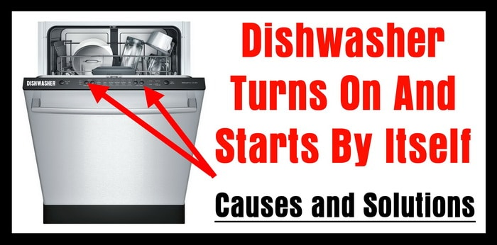 Dishwasher Turns On And Starts By Itself - Causes and Solutions