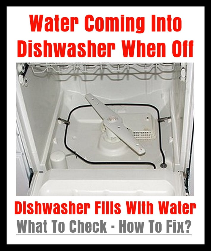 Water Coming Into Dishwasher When Off Fills With How To Fix