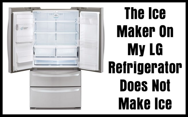 The Ice Maker On My LG Refrigerator Does Not Make Ice - How To Fix?