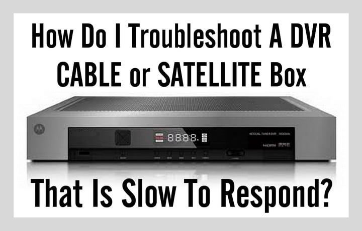 Troubleshoot A DVR CABLE or SATTELITE Box That Is Slow To Respond